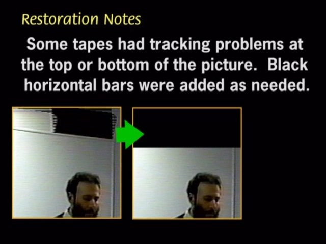 Some tapes had tracking problems atthe top or the bottom of the picture. Black horizontal bars were added as needed.