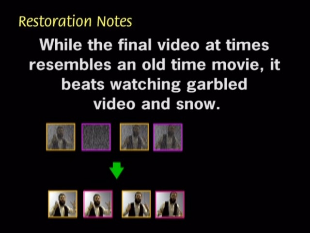While the final video at times resembles and old time movie, it beats watching garbled video and snow.